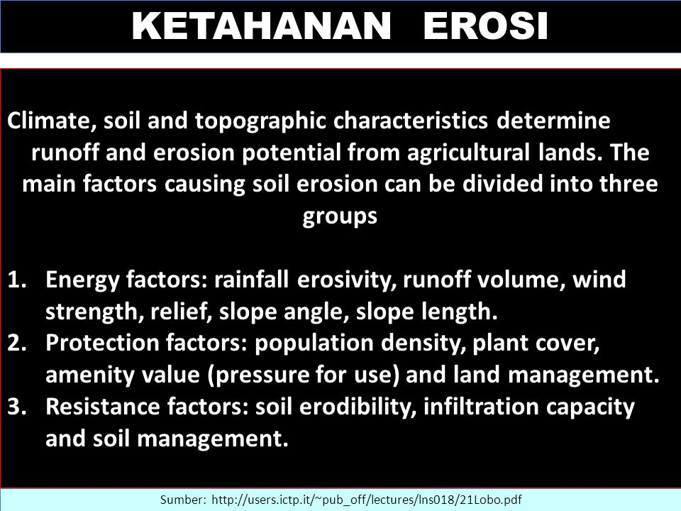 KETAHANAN EROSI Sumber: http://users.ictp.it/~pub_off/lectures/lns018/21Lobo.pdf Climate, soil and topographic characteristics determine runoff and erosion potential from agricultural lands.