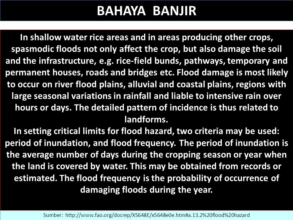 BAHAYA BANJIR Sumber: http://www.fao.org/docrep/X5648E/x5648e0e.htm#a.13.2%20flood%20hazard In shallow water rice areas and in areas producing other crops, spasmodic floods not only affect the crop, but also damage the soil and the infrastructure, e.g.