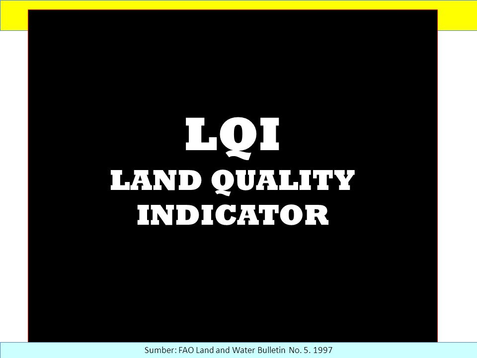 LQI LAND QUALITY INDICATOR Sumber: FAO Land and Water Bulletin No. 5. 1997