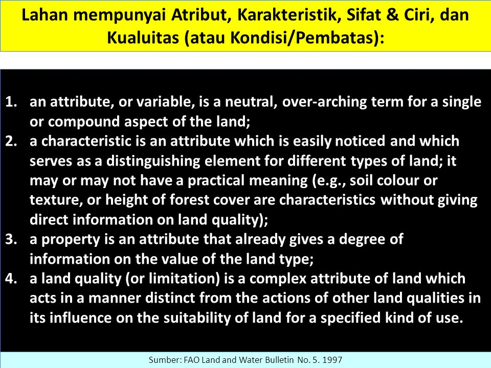 Lahan mempunyai Atribut, Karakteristik, Sifat & Ciri, dan Kualuitas (atau Kondisi/Pembatas): 1.an attribute, or variable, is a neutral, over-arching term for a single or compound aspect of the land; 2.a characteristic is an attribute which is easily noticed and which serves as a distinguishing element for different types of land; it may or may not have a practical meaning (e.g., soil colour or texture, or height of forest cover are characteristics without giving direct information on land quality); 3.a property is an attribute that already gives a degree of information on the value of the land type; 4.a land quality (or limitation) is a complex attribute of land which acts in a manner distinct from the actions of other land qualities in its influence on the suitability of land for a specified kind of use.