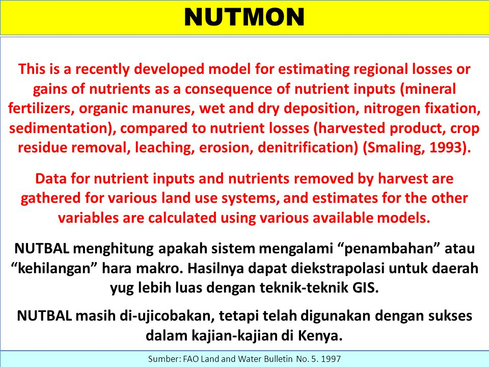 NUTMON This is a recently developed model for estimating regional losses or gains of nutrients as a consequence of nutrient inputs (mineral fertilizers, organic manures, wet and dry deposition, nitrogen fixation, sedimentation), compared to nutrient losses (harvested product, crop residue removal, leaching, erosion, denitrification) (Smaling, 1993).