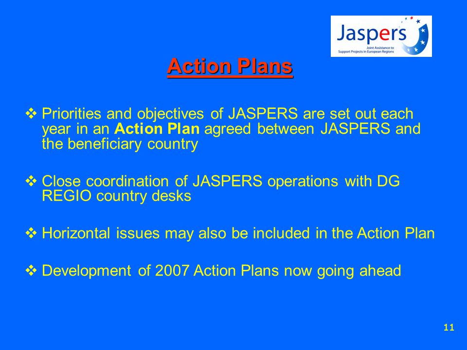11 Action Plans  Priorities and objectives of JASPERS are set out each year in an Action Plan agreed between JASPERS and the beneficiary country  Close coordination of JASPERS operations with DG REGIO country desks  Horizontal issues may also be included in the Action Plan  Development of 2007 Action Plans now going ahead