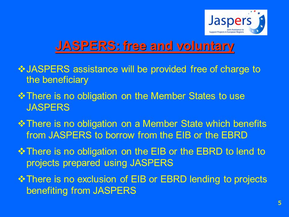 5 JASPERS: free and voluntary  JASPERS assistance will be provided free of charge to the beneficiary  There is no obligation on the Member States to use JASPERS  There is no obligation on a Member State which benefits from JASPERS to borrow from the EIB or the EBRD  There is no obligation on the EIB or the EBRD to lend to projects prepared using JASPERS  There is no exclusion of EIB or EBRD lending to projects benefiting from JASPERS