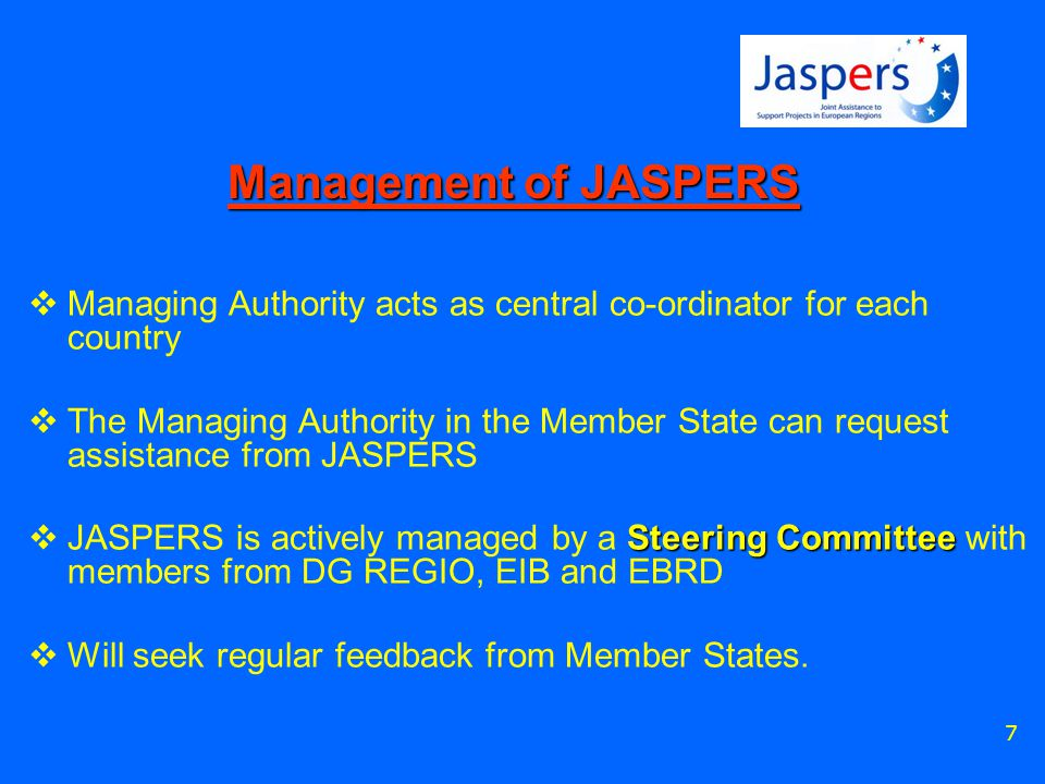7 Management of JASPERS  Managing Authority acts as central co-ordinator for each country  The Managing Authority in the Member State can request assistance from JASPERS Steering Committee  JASPERS is actively managed by a Steering Committee with members from DG REGIO, EIB and EBRD  Will seek regular feedback from Member States.