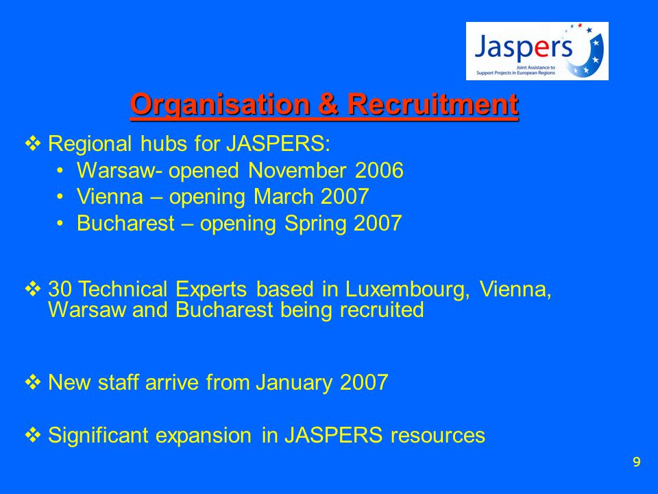 9 Organisation & Recruitment  Regional hubs for JASPERS: Warsaw- opened November 2006 Vienna – opening March 2007 Bucharest – opening Spring 2007  30 Technical Experts based in Luxembourg, Vienna, Warsaw and Bucharest being recruited  New staff arrive from January 2007  Significant expansion in JASPERS resources