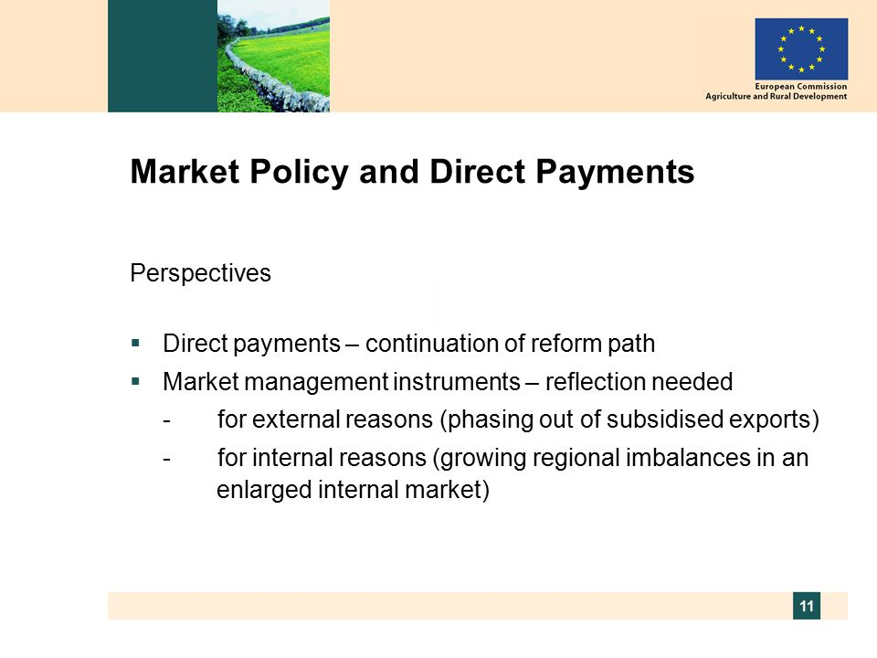 11 Market Policy and Direct Payments Perspectives  Direct payments – continuation of reform path  Market management instruments – reflection needed -for external reasons (phasing out of subsidised exports) -for internal reasons (growing regional imbalances in an enlarged internal market)
