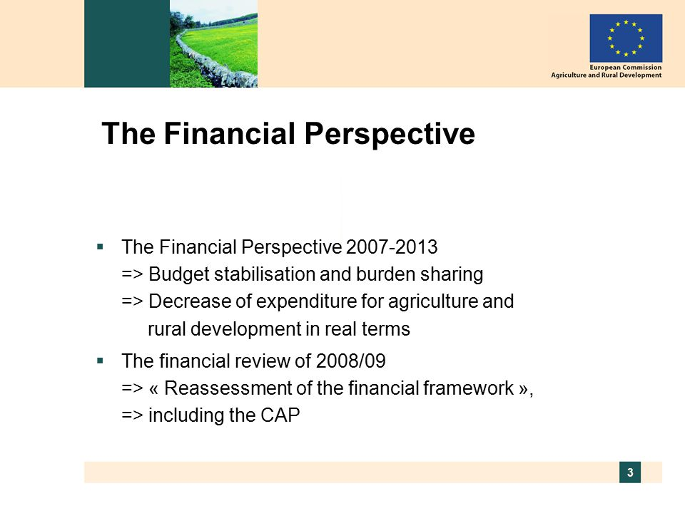 3 The Financial Perspective  The Financial Perspective => Budget stabilisation and burden sharing => Decrease of expenditure for agriculture and rural development in real terms  The financial review of 2008/09 => « Reassessment of the financial framework », => including the CAP