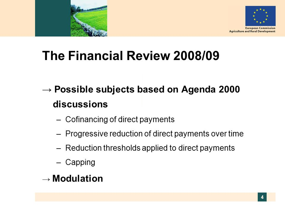 4 The Financial Review 2008/09 → Possible subjects based on Agenda 2000 discussions –Cofinancing of direct payments –Progressive reduction of direct payments over time –Reduction thresholds applied to direct payments –Capping → Modulation