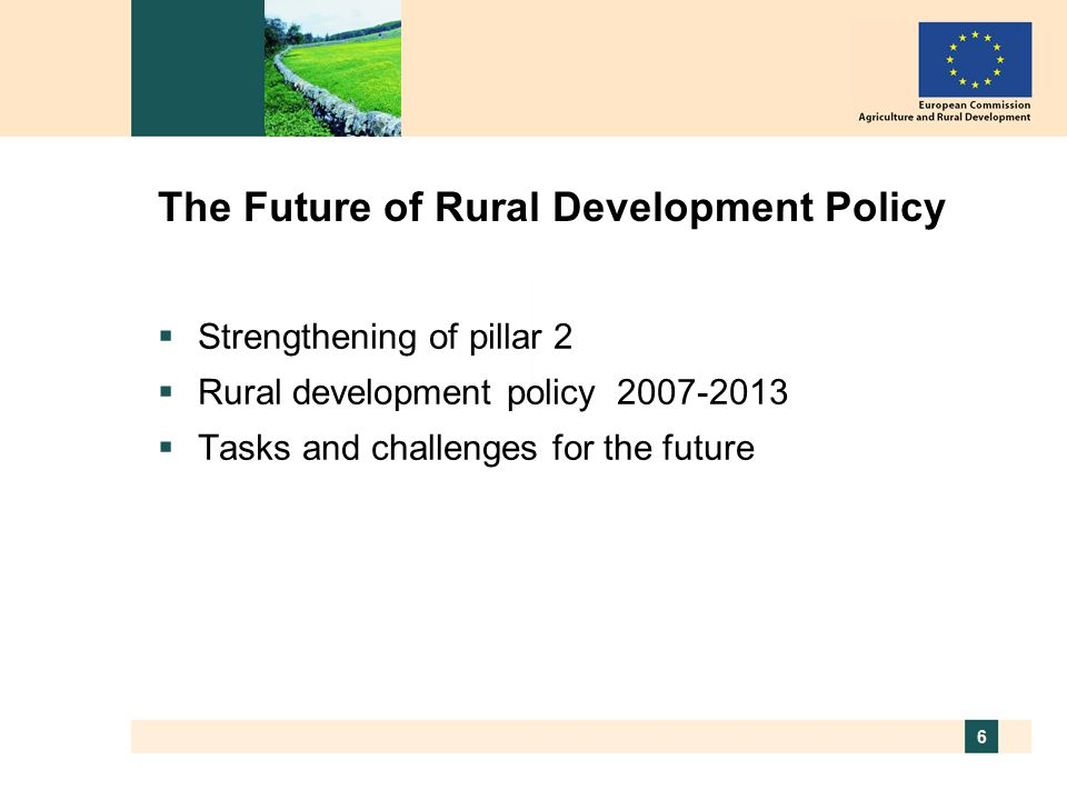 6 The Future of Rural Development Policy  Strengthening of pillar 2  Rural development policy  Tasks and challenges for the future