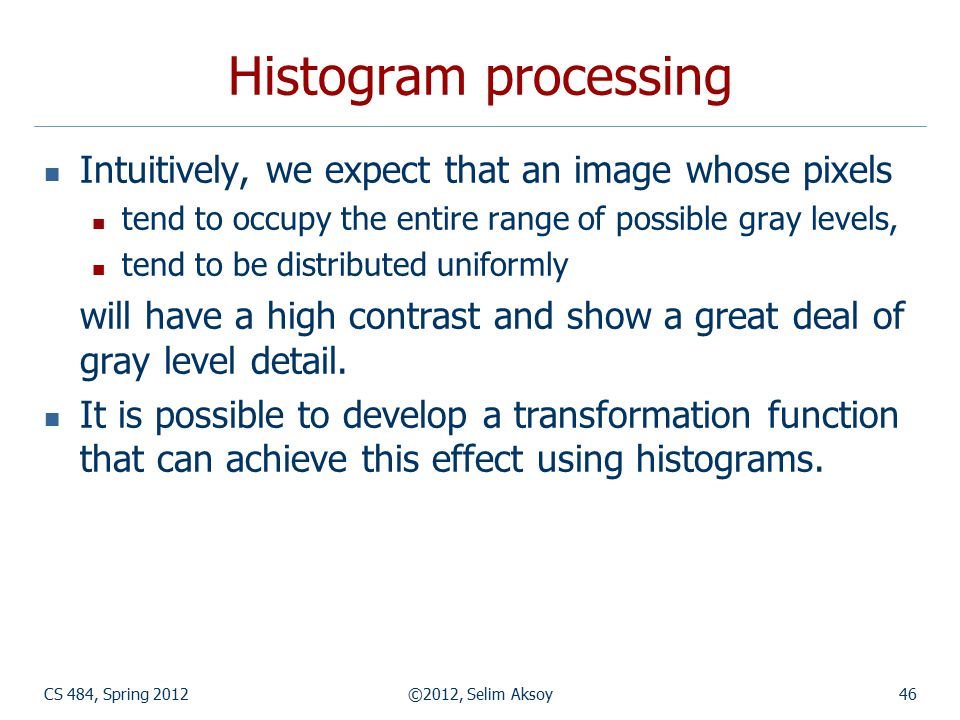 CS 484, Spring 2012©2012, Selim Aksoy46 Histogram processing Intuitively, we expect that an image whose pixels tend to occupy the entire range of poss