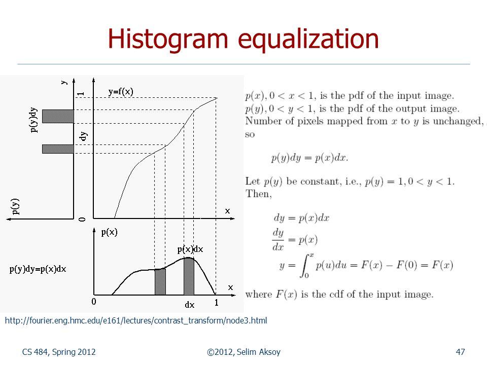 CS 484, Spring 2012©2012, Selim Aksoy47 Histogram equalization http://fourier.eng.hmc.edu/e161/lectures/contrast_transform/node3.html