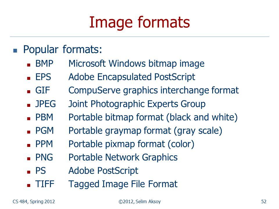 CS 484, Spring 2012©2012, Selim Aksoy52 Image formats Popular formats: BMPMicrosoft Windows bitmap image EPSAdobe Encapsulated PostScript GIFCompuServ