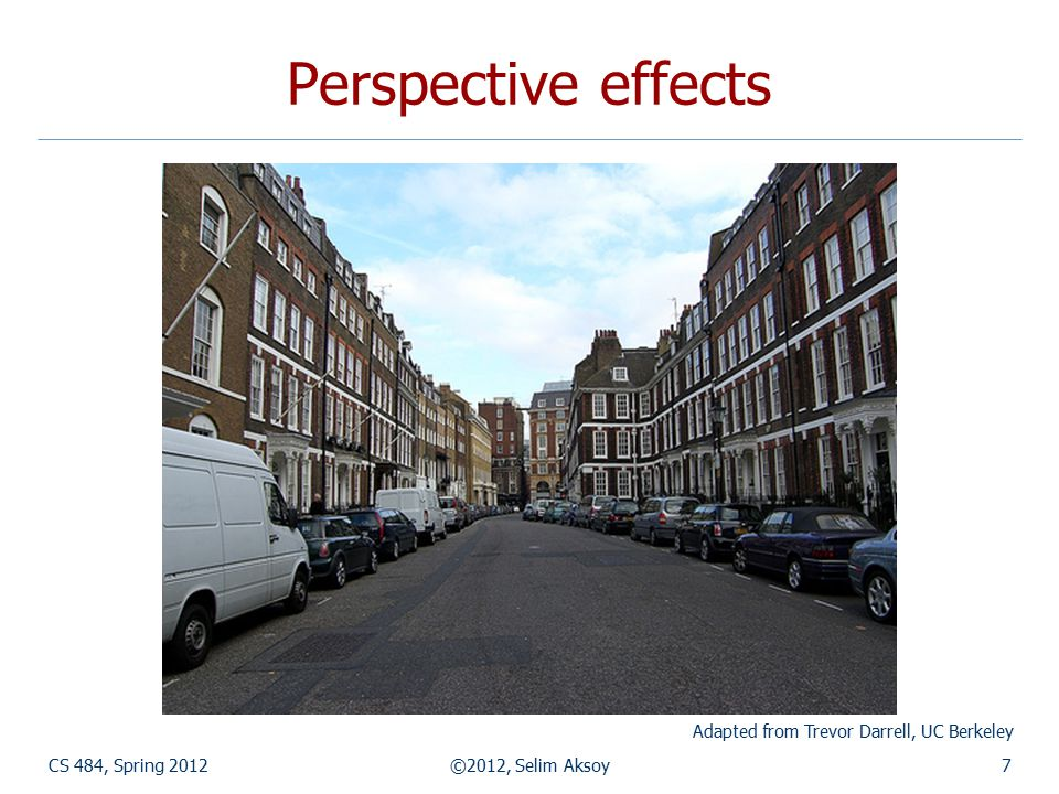 Perspective effects CS 484, Spring 2012©2012, Selim Aksoy7 Adapted from Trevor Darrell, UC Berkeley