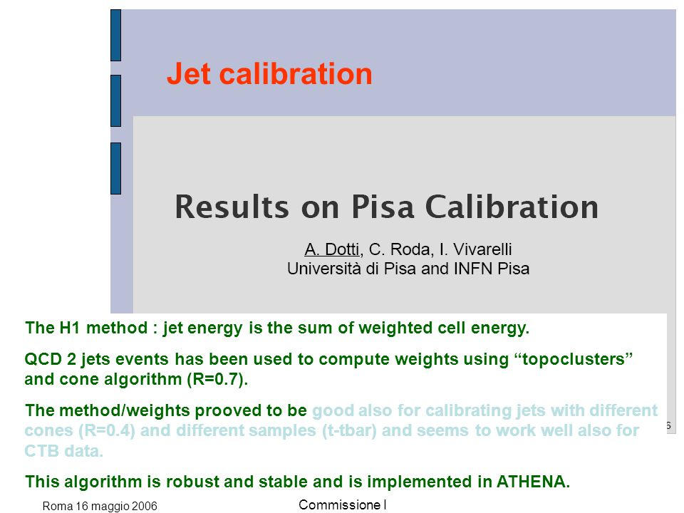 Roma 16 maggio 2006 Commissione I Jet calibration The H1 method : jet energy is the sum of weighted cell energy. QCD 2 jets events has been used to co