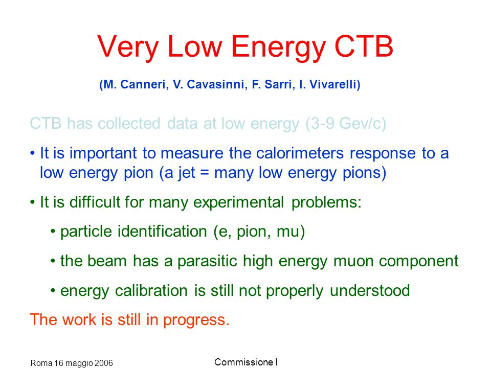 Roma 16 maggio 2006 Commissione I Very Low Energy CTB CTB has collected data at low energy (3-9 Gev/c) It is important to measure the calorimeters response to a low energy pion (a jet = many low energy pions) It is difficult for many experimental problems: particle identification (e, pion, mu) the beam has a parasitic high energy muon component energy calibration is still not properly understood The work is still in progress.