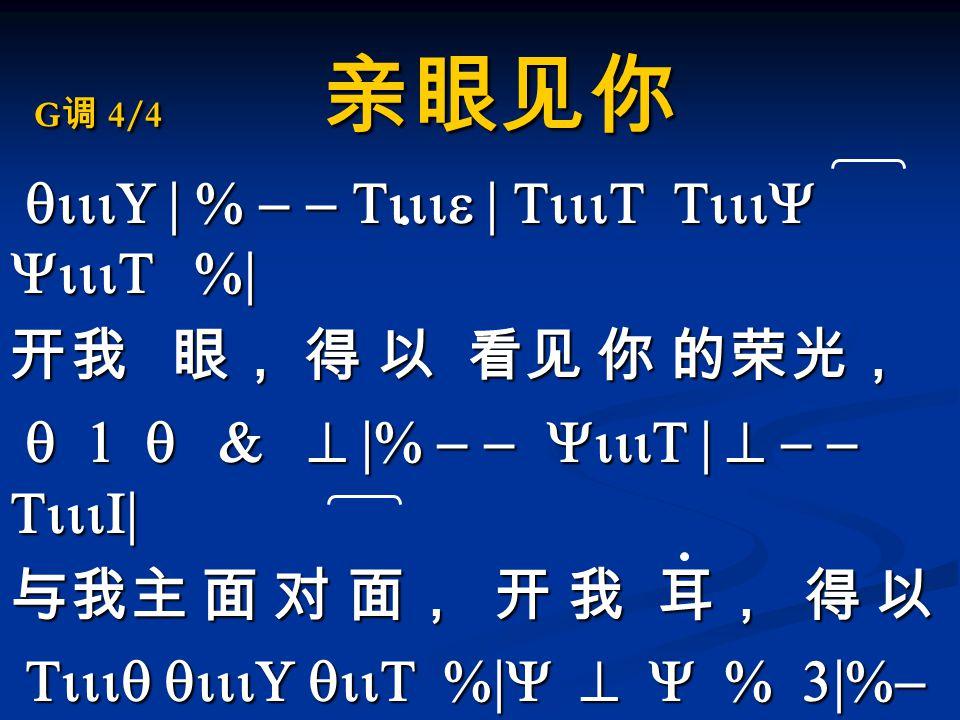 G 调 4/4 亲眼见你 qiiiU | % - - Tiiie | TiiiT TiiiY YiiiT %| qiiiU | % - - Tiiie | TiiiT TiiiY YiiiT %| 开我 眼, 得 以 看见 你 的荣光, q 1 q & ^ |% - - YiiiT | ^ - - TiiiI| q 1 q & ^ |% - - YiiiT | ^ - - TiiiI| 与我主 面 对 面, 开 我 耳, 得 以 Tiiiq qiiiU qiiT %|Y ^ Y % 3|%- - qiiU| Tiiiq qiiiU qiiT %|Y ^ Y % 3|%- - qiiU| 听见你的声音 使我灵被更新,我张