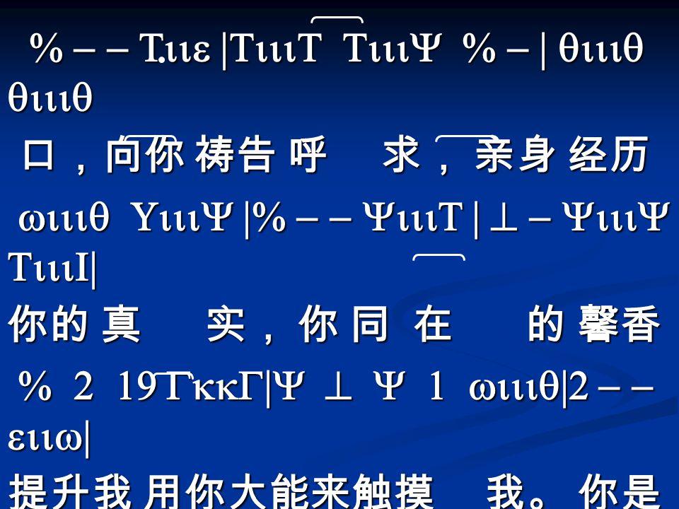 % - - Tiie |TiiiT TiiiY % - | qiiiq qiiiq % - - Tiie |TiiiT TiiiY % - | qiiiq qiiiq 口,向你 祷告 呼 求, 亲身 经历 口,向你 祷告 呼 求, 亲身 经历 wiiiq UiiiY |% - - YiiiT | ^ - YiiiY TiiiI| wiiiq UiiiY |% - - YiiiT | ^ - YiiiY TiiiI| 你的 真 实, 你 同 在 的 馨香 % 2 19 GkkG|Y ^ Y 1 wiiiq|2 - - eiiw| % 2 19 GkkG|Y ^ Y 1 wiiiq|2 - - eiiw| 提升我 用你大能来触摸 我。 你是 wiiq qiiY Yiiw 1|%-- TiiT|Y 1 q 2 1| wiiq qiiY Yiiw 1|%-- TiiT|Y 1 q 2 1| 又真又活 的救主 昔在今在以后永