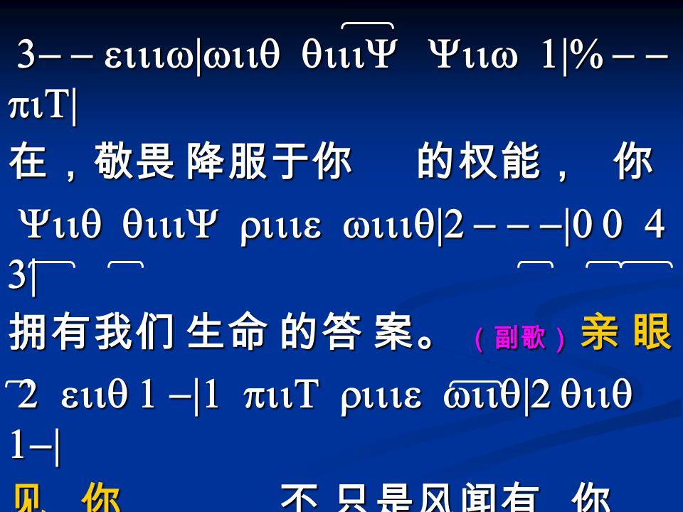 3- - eiiiw|wiiq qiiiY Yiiw 1|% - - piT| 3- - eiiiw|wiiq qiiiY Yiiw 1|% - - piT| 在,敬畏 降服于你 的权能, 你 Yiiq qiiiY riiie wiiiq|2 - - -|0 0 4 3| Yiiq qiiiY ri