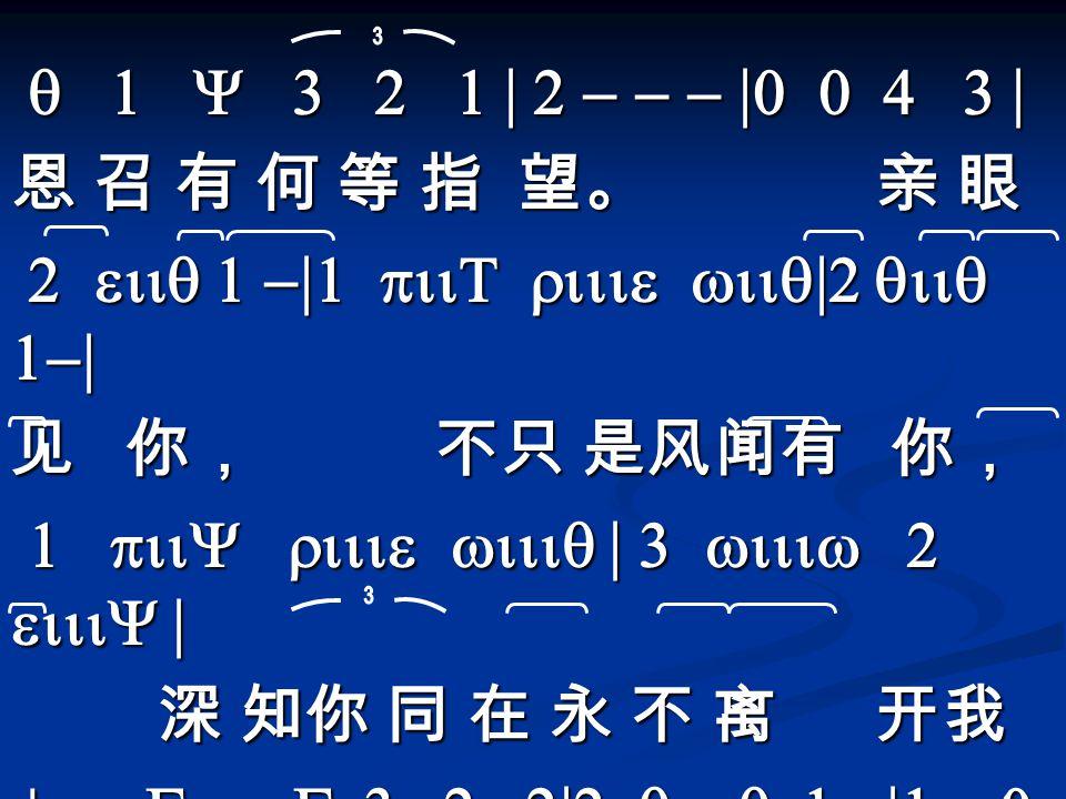 q 1 Y 3 2 1 | 2 - - - |0 0 4 3 | q 1 Y 3 2 1 | 2 - - - |0 0 4 3 | 恩 召 有 何 等 指 望。 亲 眼 2 eiiq 1 -|1 piiT riiie wiiq|2 qiiq 1-| 2 eiiq 1 -|1 piiT riiie wiiq|2 qiiq 1-| 见 你, 不只 是风闻有 你, 1 piiY riiie wiiiq | 3 wiiiw 2 eiiiY | 1 piiY riiie wiiiq | 3 wiiiw 2 eiiiY | 深 知你 同 在 永 不 离 开我 深 知你 同 在 永 不 离 开我 ^ piGkkkG 3 2 2|2 qiiiq 1 -|1 - 0 0\ 充满 信 心 向前 走。 充满 信 心 向前 走。