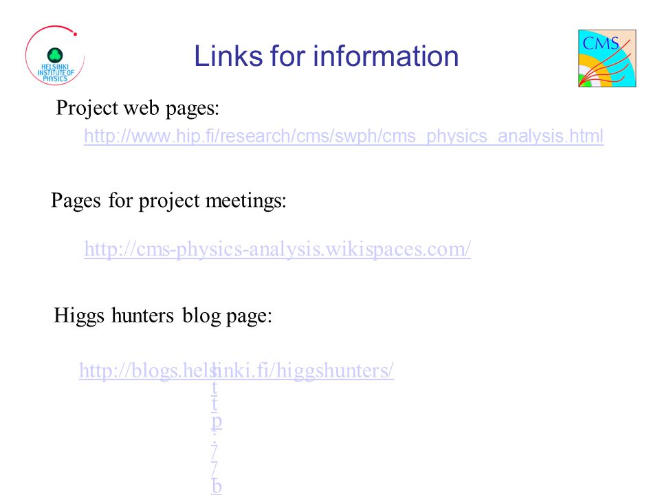 Links for information http://www.hip.fi/research/cms/swph/cms_physics_analysis.html Project web pages: Pages for project meetings: Higgs hunters blog page: http://cms-physics-analysis.wikispaces.com/ http://blogs.helsinki.fi/higgshunters/http://blogs.helsinki.fi/higgshunters/ http://blogs.helsinki.fi/higgshunters/