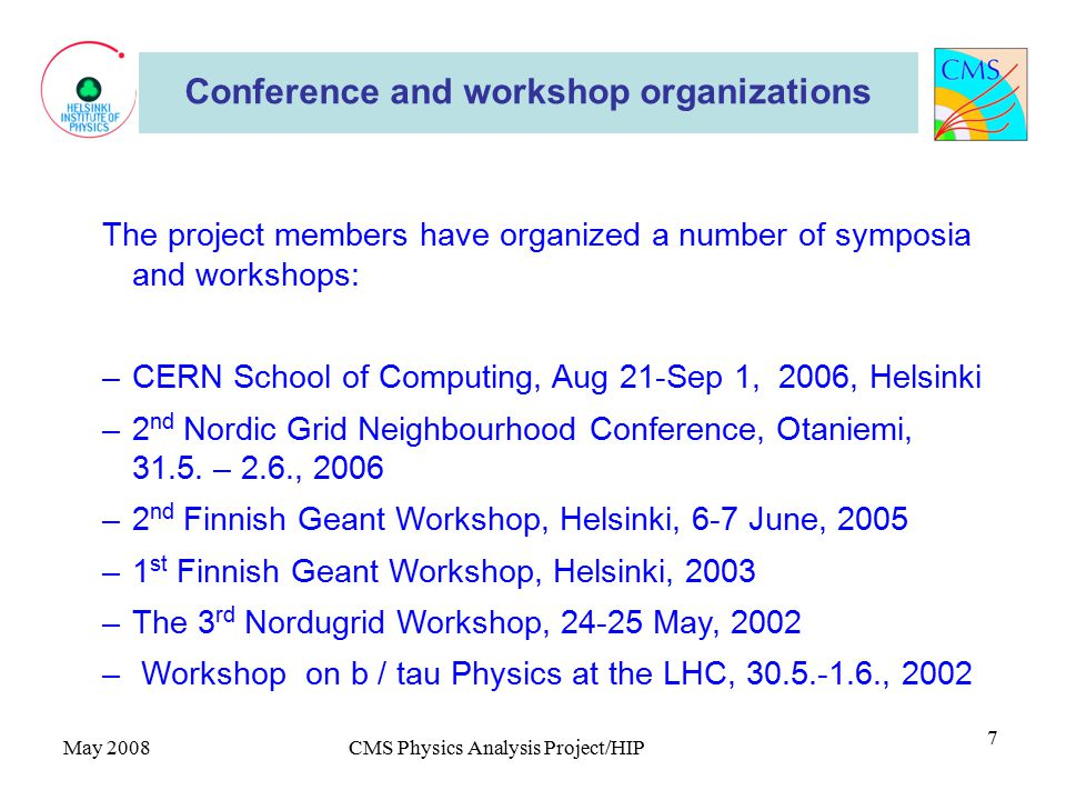 May 2008CMS Physics Analysis Project/HIP 7 Conference and workshop organizations The project members have organized a number of symposia and workshops: –CERN School of Computing, Aug 21-Sep 1, 2006, Helsinki –2 nd Nordic Grid Neighbourhood Conference, Otaniemi, 31.5.