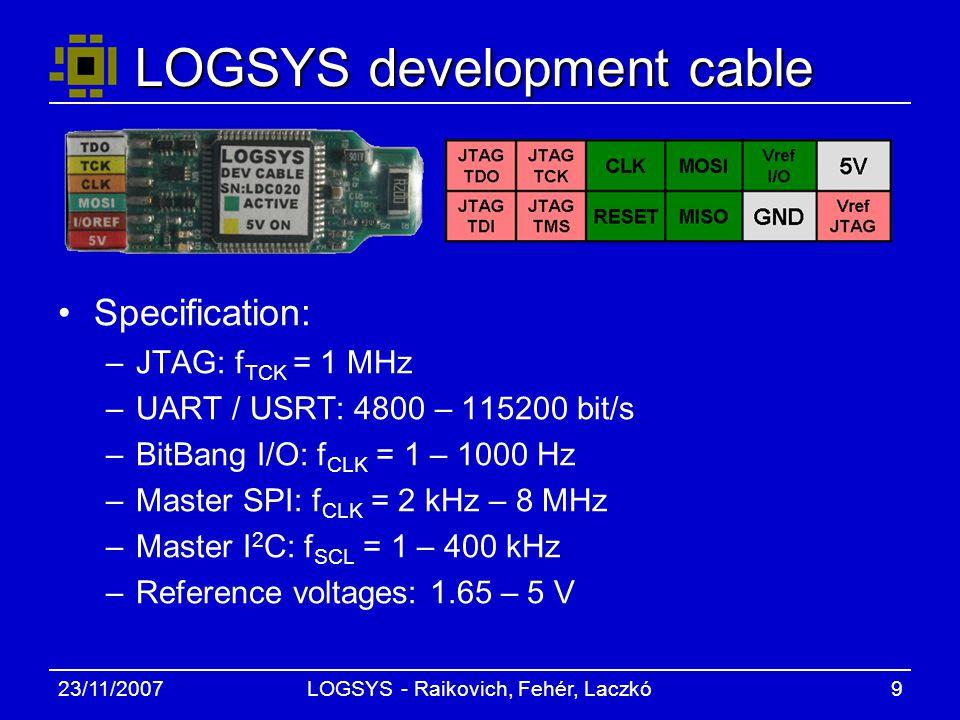 23/11/2007LOGSYS - Raikovich, Fehér, Laczkó9 LOGSYS development cable Specification: –JTAG: f TCK = 1 MHz –UART / USRT: 4800 – 115200 bit/s –BitBang I/O: f CLK = 1 – 1000 Hz –Master SPI: f CLK = 2 kHz – 8 MHz –Master I 2 C: f SCL = 1 – 400 kHz –Reference voltages: 1.65 – 5 V