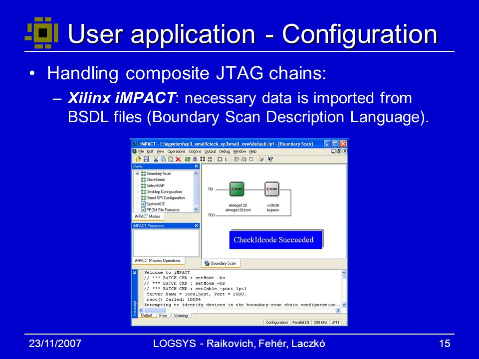 23/11/2007LOGSYS - Raikovich, Fehér, Laczkó15 User application - Configuration Handling composite JTAG chains: –Xilinx iMPACT: necessary data is imported from BSDL files (Boundary Scan Description Language).