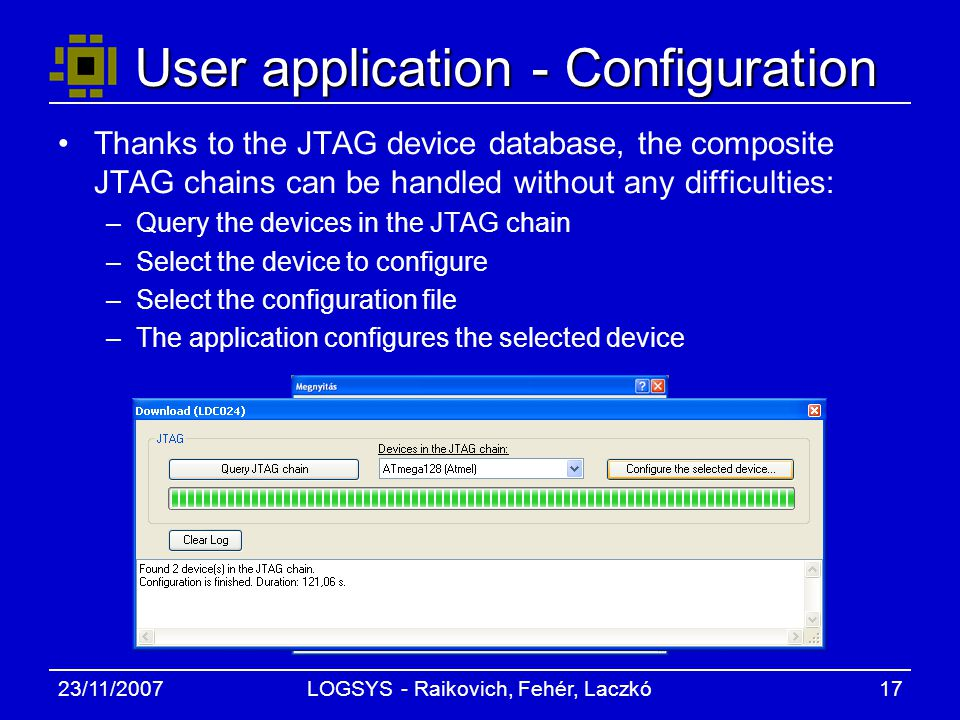 23/11/2007LOGSYS - Raikovich, Fehér, Laczkó17 User application - Configuration Thanks to the JTAG device database, the composite JTAG chains can be handled without any difficulties: –Query the devices in the JTAG chain –Select the device to configure –Select the configuration file –The application configures the selected device