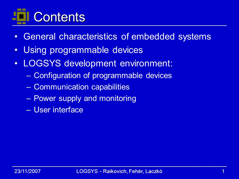 23/11/2007LOGSYS - Raikovich, Fehér, Laczkó1 Contents General characteristics of embedded systems Using programmable devices LOGSYS development environment: –Configuration of programmable devices –Communication capabilities –Power supply and monitoring –User interface