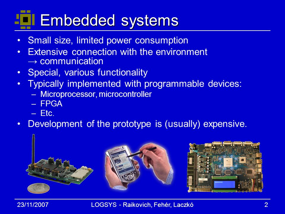 23/11/2007LOGSYS - Raikovich, Fehér, Laczkó2 Embedded systems Small size, limited power consumption Extensive connection with the environment → communication Special, various functionality Typically implemented with programmable devices: –Microprocessor, microcontroller –FPGA –Etc.