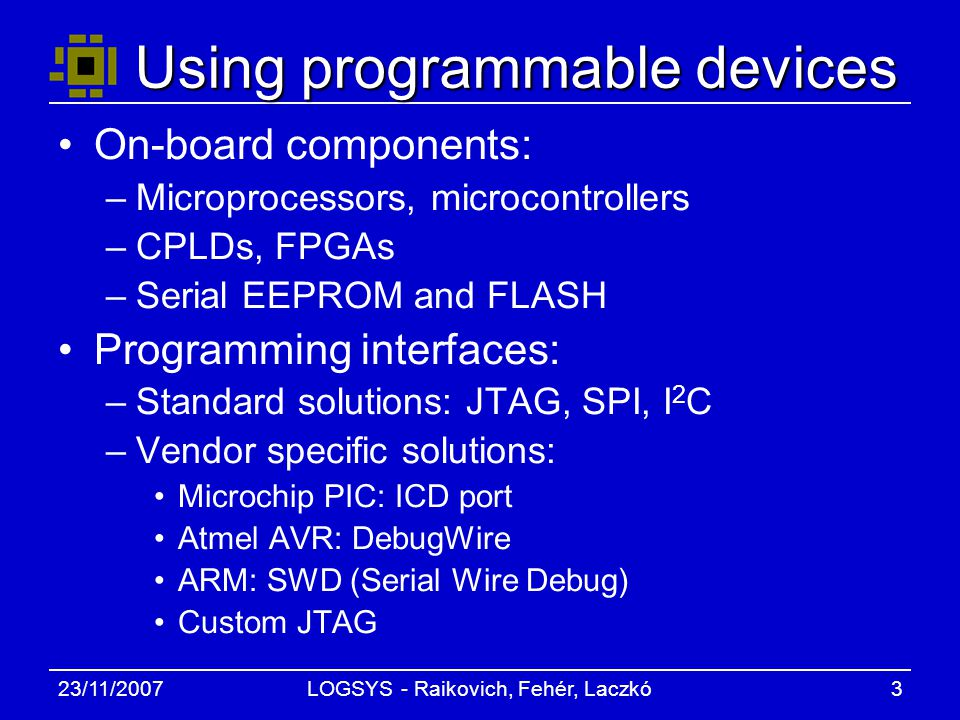 23/11/2007LOGSYS - Raikovich, Fehér, Laczkó3 Using programmable devices On-board components: –Microprocessors, microcontrollers –CPLDs, FPGAs –Serial EEPROM and FLASH Programming interfaces: –Standard solutions: JTAG, SPI, I 2 C –Vendor specific solutions: Microchip PIC: ICD port Atmel AVR: DebugWire ARM: SWD (Serial Wire Debug) Custom JTAG