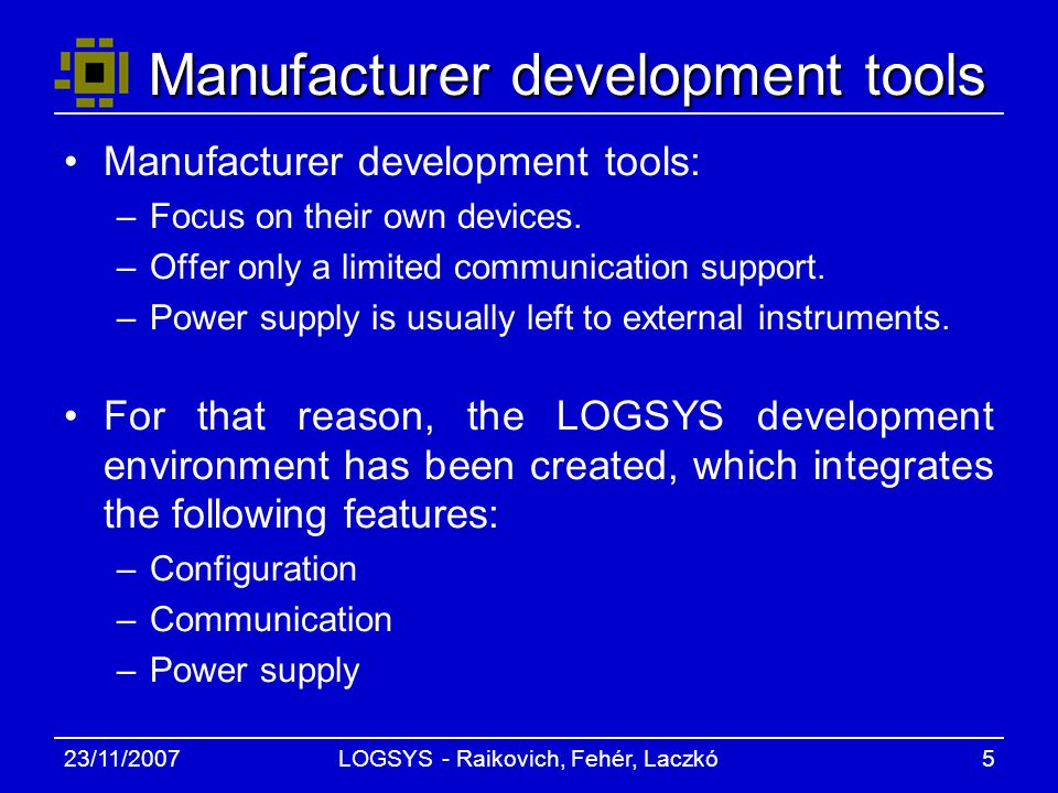23/11/2007LOGSYS - Raikovich, Fehér, Laczkó5 Manufacturer development tools Manufacturer development tools: –Focus on their own devices.