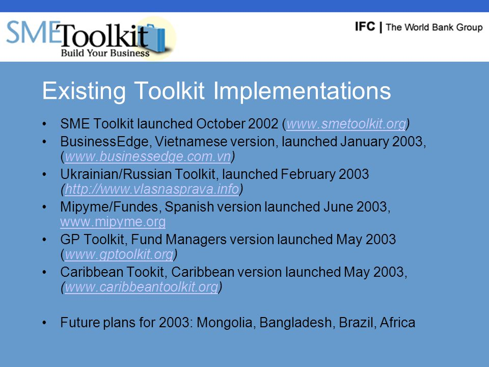Existing Toolkit Implementations SME Toolkit launched October 2002 (www.smetoolkit.org)www.smetoolkit.org BusinessEdge, Vietnamese version, launched January 2003, (www.businessedge.com.vn)www.businessedge.com.vn Ukrainian/Russian Toolkit, launched February 2003 (http://www.vlasnasprava.info)http://www.vlasnasprava.info Mipyme/Fundes, Spanish version launched June 2003, www.mipyme.org www.mipyme.org GP Toolkit, Fund Managers version launched May 2003 (www.gptoolkit.org)www.gptoolkit.org Caribbean Tookit, Caribbean version launched May 2003, (www.caribbeantoolkit.org)www.caribbeantoolkit.org Future plans for 2003: Mongolia, Bangladesh, Brazil, Africa