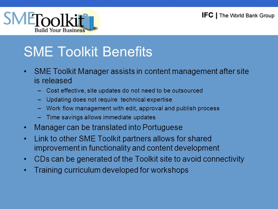 SME Toolkit Benefits SME Toolkit Manager assists in content management after site is released –Cost effective, site updates do not need to be outsourced –Updating does not require technical expertise –Work flow management with edit, approval and publish process –Time savings allows immediate updates Manager can be translated into Portuguese Link to other SME Toolkit partners allows for shared improvement in functionality and content development CDs can be generated of the Toolkit site to avoid connectivity Training curriculum developed for workshops