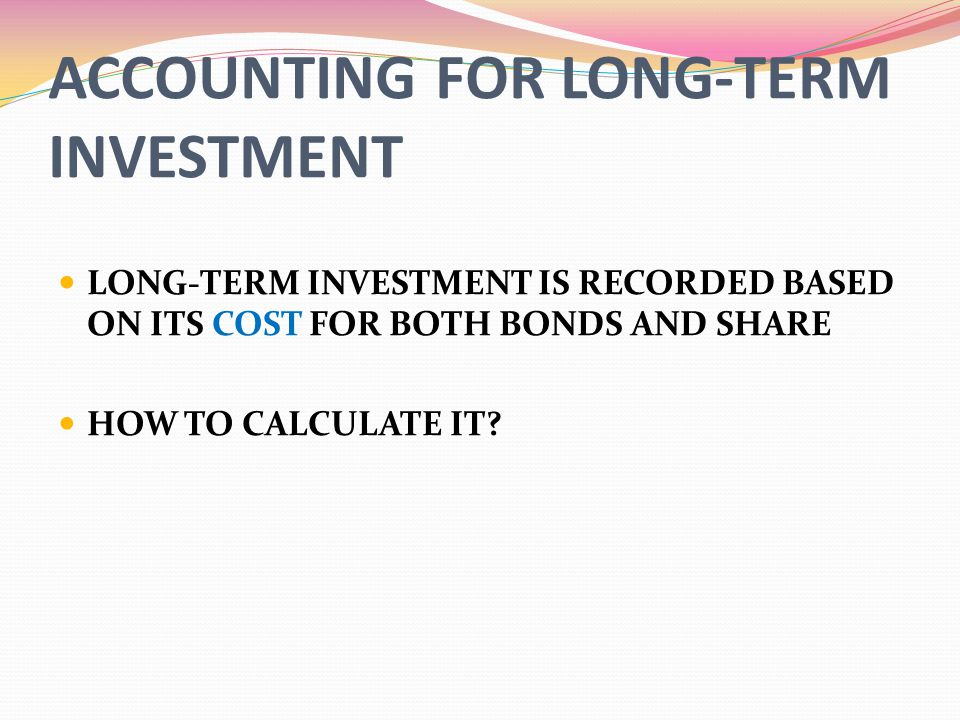 ACCOUNTING FOR LONG-TERM INVESTMENT LONG-TERM INVESTMENT IS RECORDED BASED ON ITS COST FOR BOTH BONDS AND SHARE HOW TO CALCULATE IT