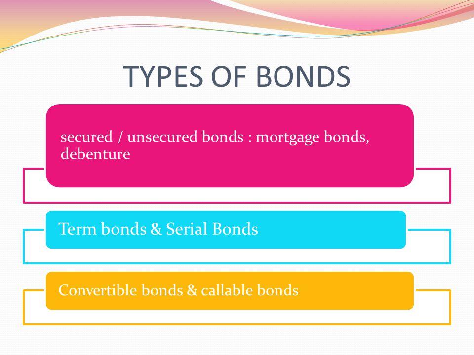 TYPES OF BONDS secured / unsecured bonds : mortgage bonds, debenture Term bonds & Serial Bonds Convertible bonds & callable bonds