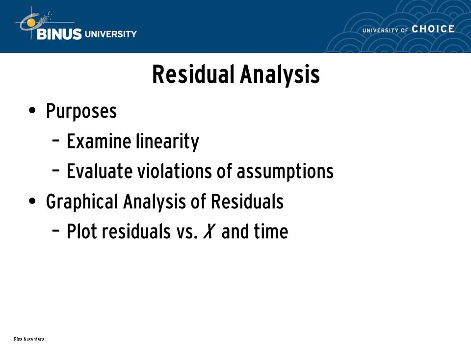 Bina Nusantara Residual Analysis Purposes – Examine linearity – Evaluate violations of assumptions Graphical Analysis of Residuals – Plot residuals vs.