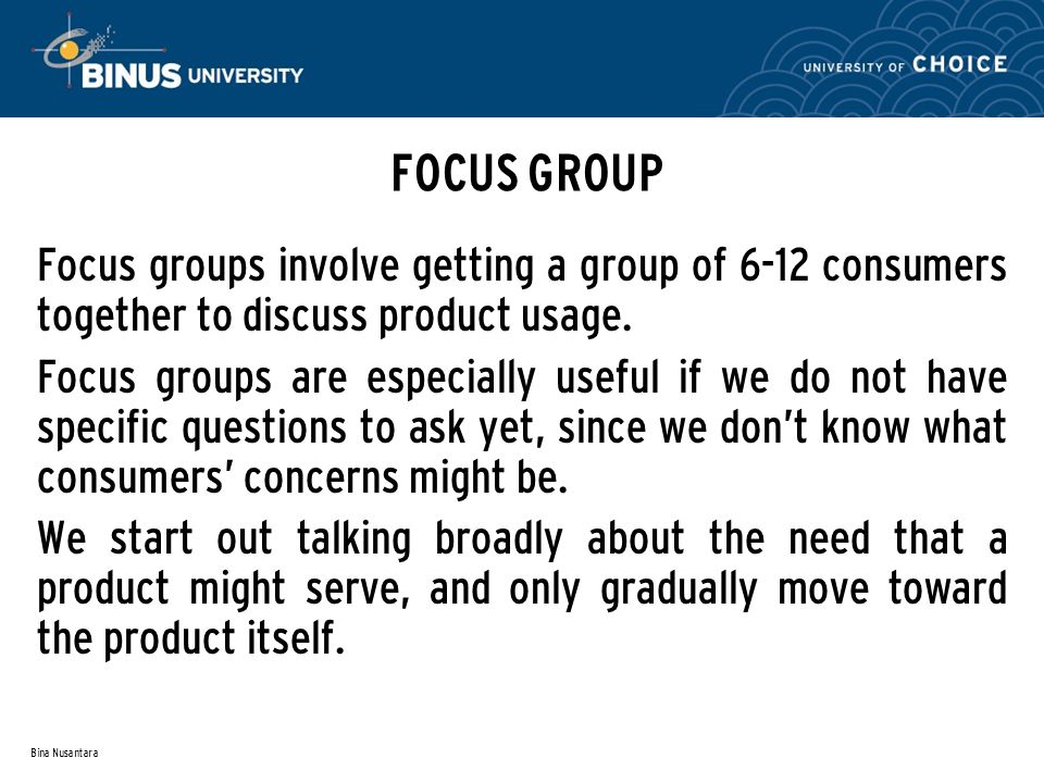 Bina Nusantara FOCUS GROUP Focus groups involve getting a group of 6-12 consumers together to discuss product usage. Focus groups are especially usefu