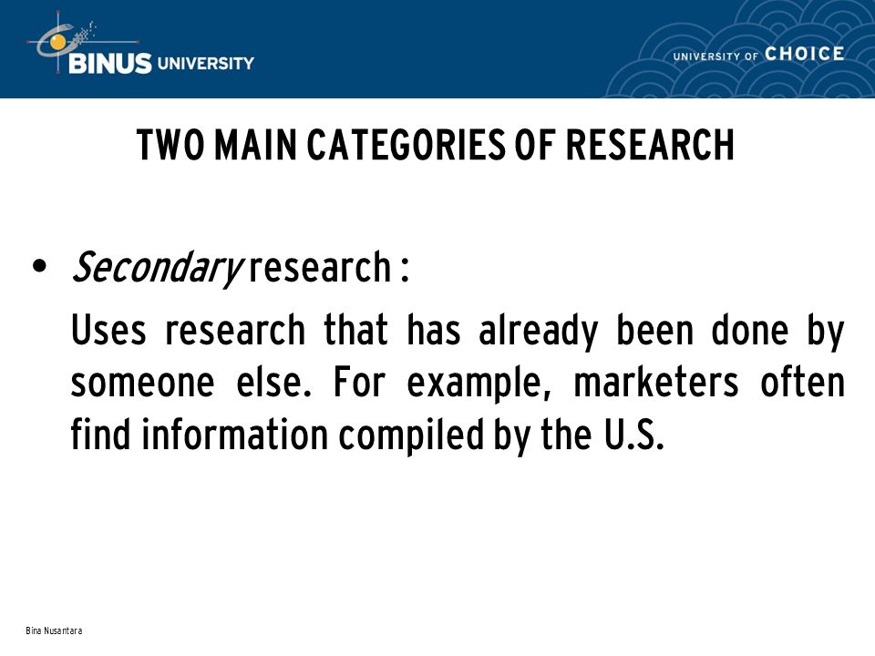 Bina Nusantara TWO MAIN CATEGORIES OF RESEARCH Secondary research : Uses research that has already been done by someone else. For example, marketers o