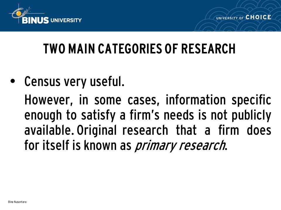 Bina Nusantara TWO MAIN CATEGORIES OF RESEARCH Census very useful. However, in some cases, information specific enough to satisfy a firm's needs is no