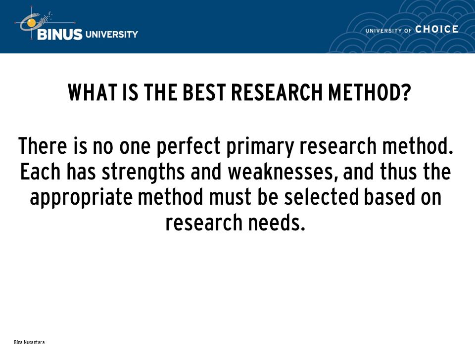 Bina Nusantara WHAT IS THE BEST RESEARCH METHOD? There is no one perfect primary research method. Each has strengths and weaknesses, and thus the appr