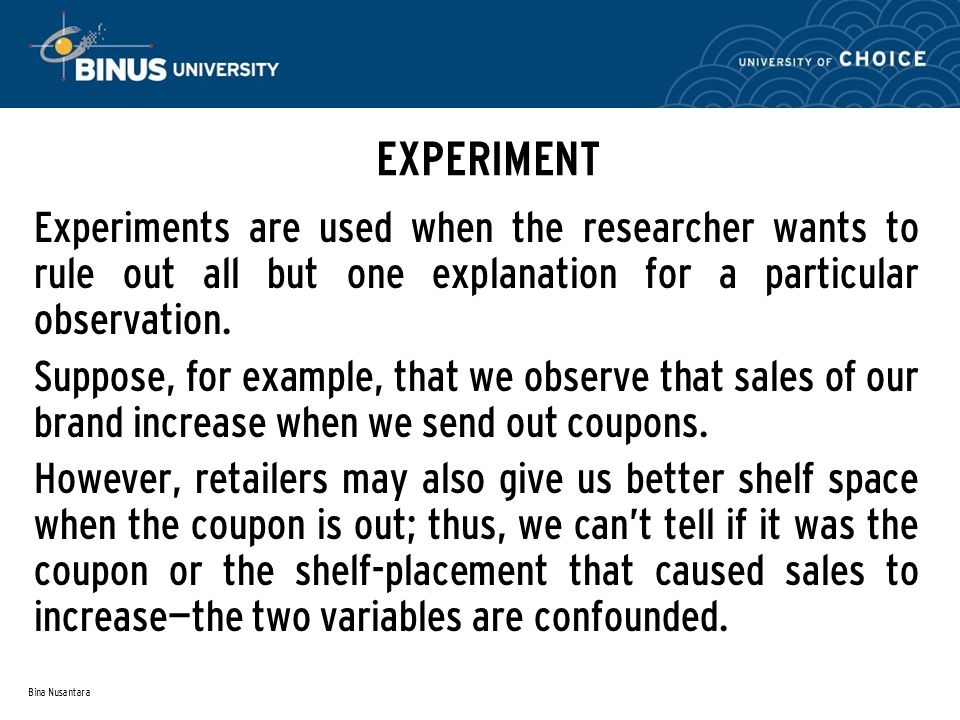 Bina Nusantara EXPERIMENT Experiments are used when the researcher wants to rule out all but one explanation for a particular observation. Suppose, fo