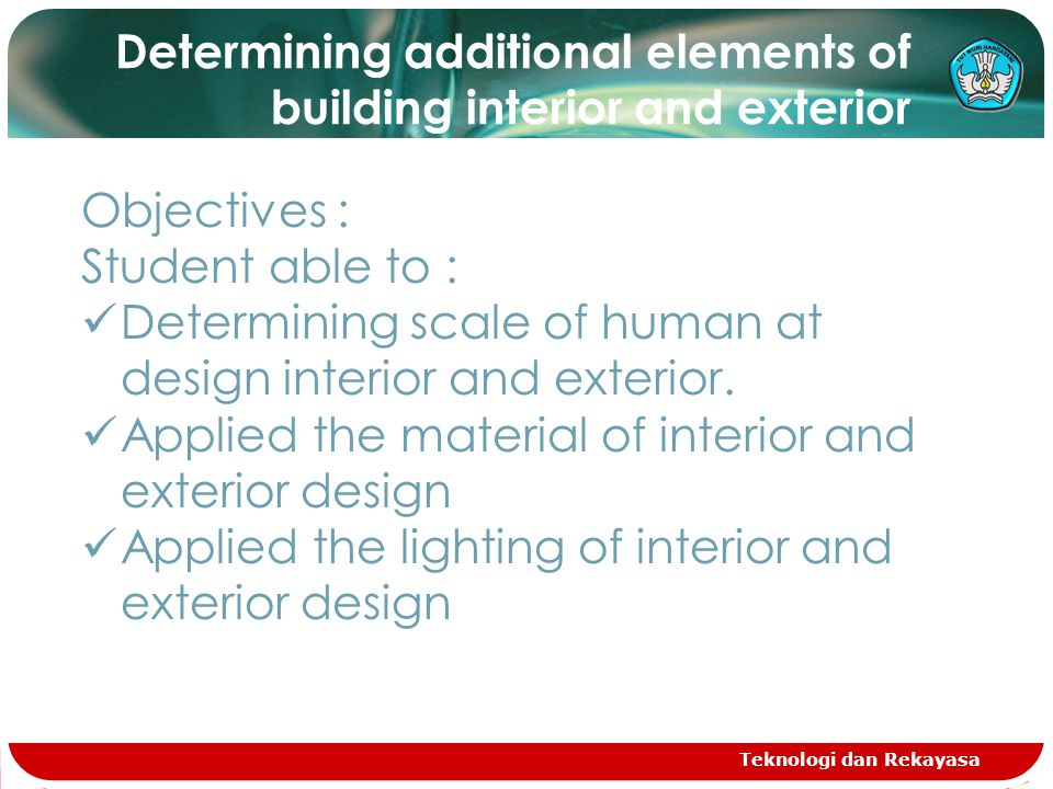 Teknologi dan Rekayasa Determining additional elements of building interior and exterior Objectives : Student able to : Determining scale of human at design interior and exterior.