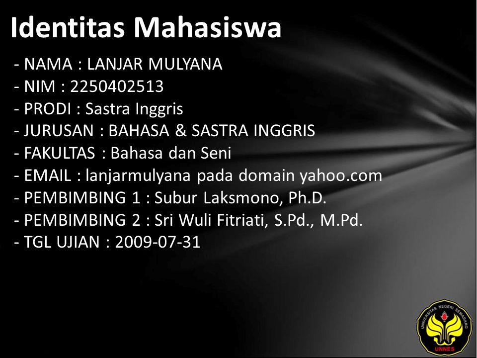 Identitas Mahasiswa - NAMA : LANJAR MULYANA - NIM : 2250402513 - PRODI : Sastra Inggris - JURUSAN : BAHASA & SASTRA INGGRIS - FAKULTAS : Bahasa dan Seni - EMAIL : lanjarmulyana pada domain yahoo.com - PEMBIMBING 1 : Subur Laksmono, Ph.D.