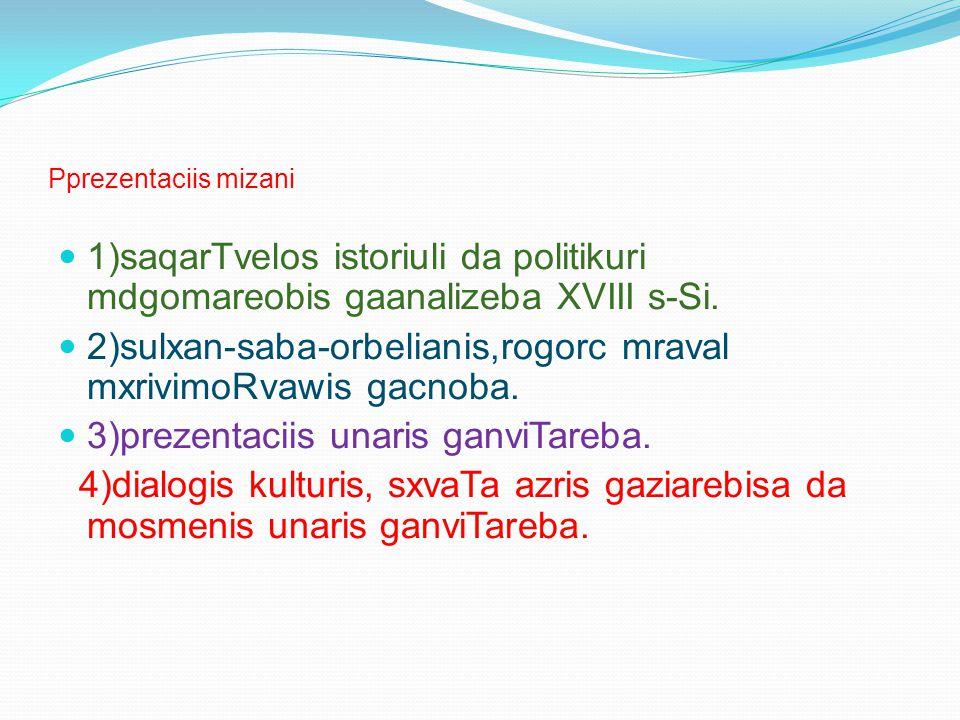 Pprezentaciis mizani 1)saqarTvelos istoriuli da politikuri mdgomareobis gaanalizeba XVIII s-Si. 2)sulxan-saba-orbelianis,rogorc mraval mxrivimoRvawis