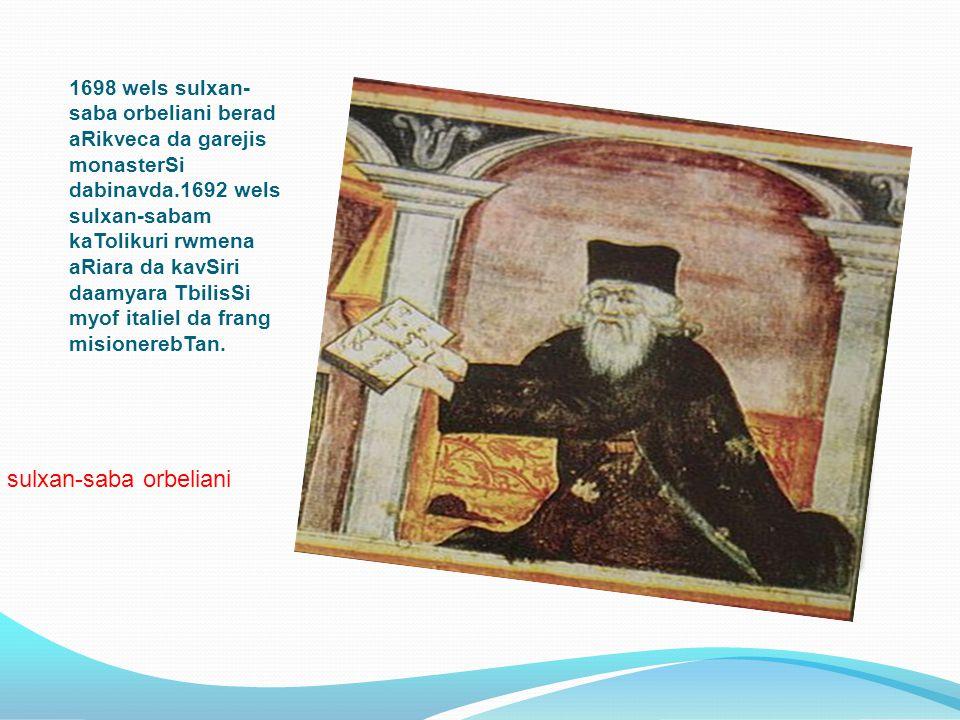1698 wels sulxan- saba orbeliani berad aRikveca da garejis monasterSi dabinavda.1692 wels sulxan-sabam kaTolikuri rwmena aRiara da kavSiri daamyara Tb
