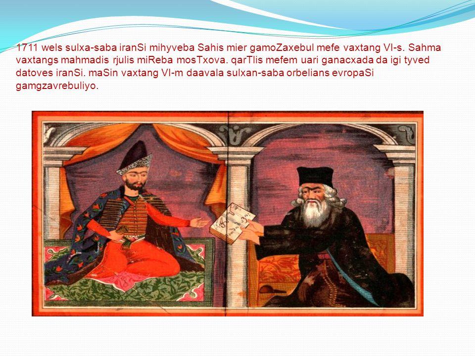 1711 wels sulxa-saba iranSi mihyveba Sahis mier gamoZaxebul mefe vaxtang VI-s. Sahma vaxtangs mahmadis rjulis miReba mosTxova. qarTlis mefem uari gana