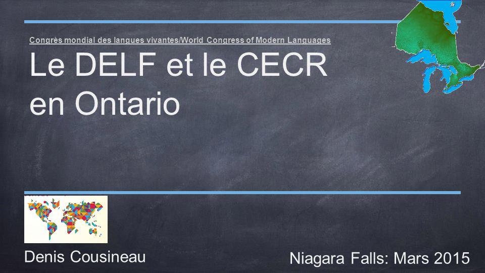 Congrès mondial des langues vivantes/World Congress of Modern Languages Le DELF et le CECR en Ontario Denis Cousineau Niagara Falls: Mars 2015