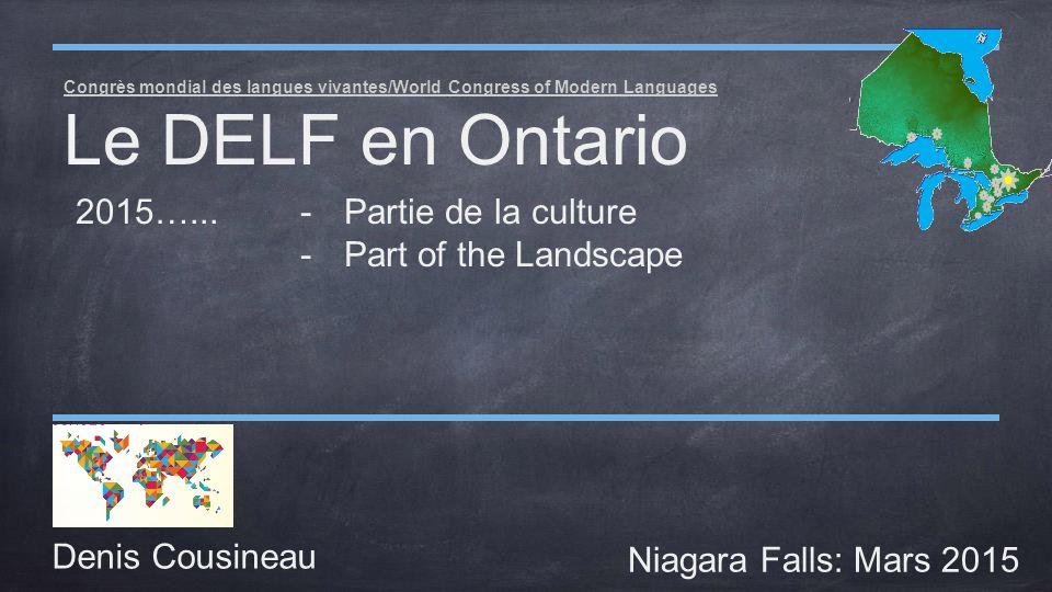 Congrès mondial des langues vivantes/World Congress of Modern Languages Le DELF en Ontario Denis Cousineau Niagara Falls: Mars 2015 2015…...-Partie de la culture -Part of the Landscape