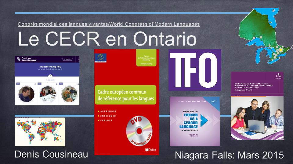 Congrès mondial des langues vivantes/World Congress of Modern Languages Le CECR en Ontario Denis Cousineau Niagara Falls: Mars 2015